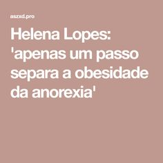 Helena Lopes: 'apenas um passo separa a obesidade da anorexia'