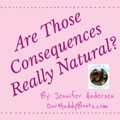 Are Those Consequences Really Natural? Exploring Natural Consequences by Jennifer Andersen OurMuddyBoots.com