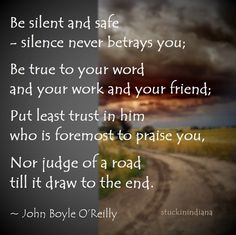 """""""Be silent and safe — silence never betrays you; Be true to your word and your work and your friend;  Put least trust in him who is foremost to praise you, Nor judge of a road till it draw to the end."""" John Boyle O'Reilly, """"Rules of the Road"""" #quote"""