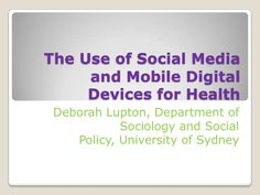 The use of social media and digital devices for health by Deborah Lupton via Slideshare