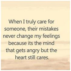 When I truly care for someone, their mistakes never change my feelings because its the mind that gets angry but the heart still cares.