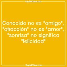 """Conocido no es """"amigo"""" """"atracción"""" no es """"amor"""" """"sonrisa"""" no significa """"felicidad"""""""
