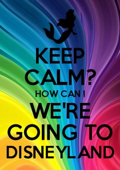 KEEP CALM? HOW CAN I WE\'RE GOING TO DISNEYLAND