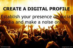 Create a digital profile: Establish your social media presence and make a noise online.