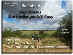 John Morton quote: Be patient. Like storms, the challenges will pass.  Know too, that like the sun, your true Soul self is constantly radiating. Spiritual Quotes To Live By