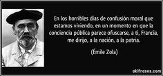 En los horribles días de confusión moral que estamos viviendo, en un momento en que la conciencia pública parece ofuscarse, a ti, Francia, me dirijo, a la nación, a la patria. (Émile Zola)