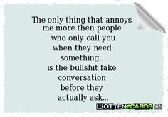 The only thing that annoys  me more then people  who only call you when they need  something... is the bullshit fake  conversation  before they  actually ask...