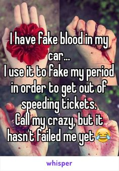 I have fake blood in my car...  I use it to fake my period in order to get out of speeding tickets. Call my crazy, but it hasn't failed me yet