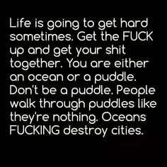 life is going to get hard sometimes. get the fuck up and get your shit togehter. you are either an ocean or a puddle. don't be a puddle. people walk throguh puddles like they're nothing. oceans fucking destroy cities