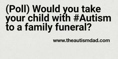 ((Poll) Would you take your child with #Autism to a family funeral?)   By: Rob Gorski  https://www.theautismdad.com/2017/07/23/poll-would-you-take-your-child-with-autism-to-a-family-funeral/  #Adhd, #Anxiety, #Aspergers, #Autism, #Bipolar, #CaregiverBurnout, #ChildhoodDisintegrativeDisorder, #CommonVariableImmunodeficiency, #Dad, #Depression, #Family, #GAMMAGARD, #Insomnia, #IVIG, #Meltdowns, #Parenting, #Schizoaffective, #Schizophrenia, #Sensory, #SpecialNeeds, #Specia