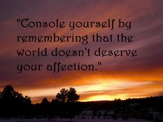 """Console yourself by remembering that the world doesn't deserve your affection."" --Arthur Schopenhauer"