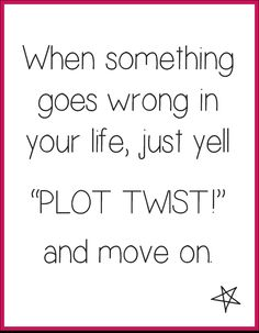 When something goes wrong in your life, just yell plot twist and move on.
