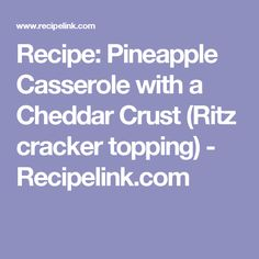 Recipe: Pineapple Casserole with a Cheddar Crust (Ritz cracker topping) - Recipelink.com