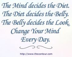 The Mind decides the Diet. The Diet decides the Belly. The Belly decides the Look. Change Your Mind Every Day. This article will help.