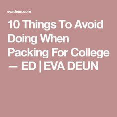 10 Things To Avoid Doing When Packing For College — ED   EVA DEUN