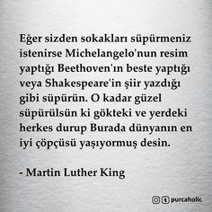 Eğer sizden sokakları süpürmeniz istenirse Michelangelo'nun resim yaptığı Beethoven'ın beste yaptığı veya Shakespeare'in şiir yazdığı gibi süpürün. O kadar güzel süpürülsün ki gökteki ve yerdeki herkes durup Burada dünyanın en iyi çöpçüsü yaşıyormuş desin. - Martin Luther King #sözler #anlamlısözler #güzelsözler #manalısözler #özlüsözler #alıntı #alıntılar #alıntıdır #alıntısözler #şiir #edebiyat
