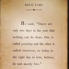 """He said, """"There are only two days in the year that nothing can be done. One is called yesterday and the other is called tomorrow, so today is the right day to loved, believe, do and love"""