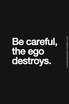 Be careful, the ego destroys.