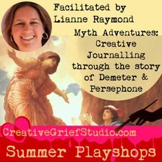 Upcoming Summer Playshop: Myth Adventures - Creative Journalling Through the Story of Demeter and Persephone, with Lianne Raymond - http://griefcoachingcertification.com/2015/06/upcoming-summer-playshop-myth-adventures-creative-journalling-through-the-story-of-demeter-and-persephone-with-lianne-raymond/