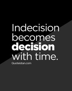 Indecision becomes decision with time.