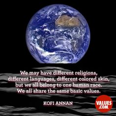 """We may have different religions, different languages, different colored skin, but we all belong to one human race. We all share the same basic values."" —Kofi Annan (born 1938) Former Secretary General Of The United Nations"