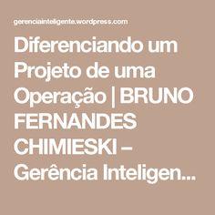 Diferenciando um Projeto de uma Operação | BRUNO FERNANDES CHIMIESKI – Gerência Inteligente – Eng. Bruno Fernandes Chimieski