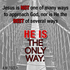 John 14:6  I Am The Way, The Truth and The Life, no one comes to The Father except through Me.