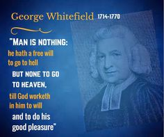 """""""Man is nothing: he hath a free will to go to hell, but none to go to heaven, till God worketh in him to will and to do his good pleasure"""" - George Whitefield 