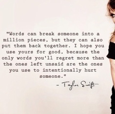 Use your words for good and don't hurt people with them on purpose. Taylor Swift