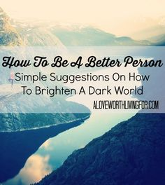I'm sure you're not a bad person, but I also believe we all have room to grow. These are some tips I think we should think over. How To Be a Better Person: Simple suggestions on how to brighten a dark world by A Love Worth Living For