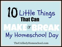 10 Little Things That Can Make or Break My Homeschool Day-The Unlikely Homeschool