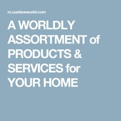 A WORLDLY ASSORTMENT of PRODUCTS & SERVICES for YOUR HOME