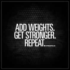 Add #weights  #getstronger Repeat  The only way to keep