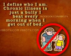 I define who I am. Chronic illness is just a bully I beat every morning when I get out of bed.