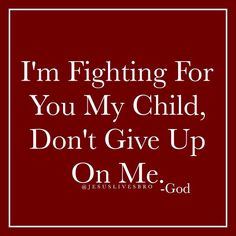 I'm Fighting For You My Child, Don't Give Up On Me. ~God