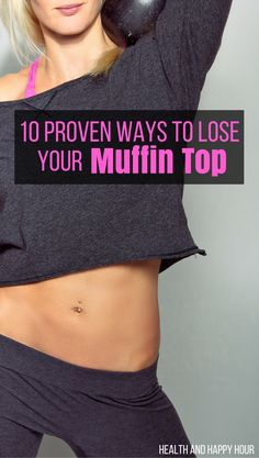 The most stubborn place on the body to banish fat, The DREADED muffin top, is a common complaint for most women. http://healthandhappyhour.com/10-proven-ways-lose-muffin-top/