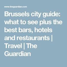 Brussels city guide: what to see plus the best bars, hotels and restaurants | Travel | The Guardian