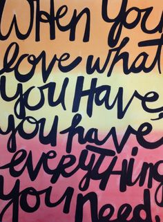 Everyone needs to read this daily.  So true!...when you love what you have, you have everything you need