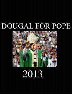 Or Fr Dougal (gotta love Fr Ted!!!) for Pope!!!