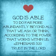 "GOD IS ABLE!  "" God is able to do far more abundantly beyond all that we ask or think, according to the power that works within us.""  ~  Ephesians 3:20   ~ Daily T.A.P.: 02/08/13"