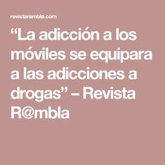 """""""La adicción a los móviles se equipara a las adicciones a drogas"""" – Revista R@mbla"""