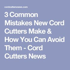 3 Common Mistakes New Cord Cutters Make & How You Can Avoid Them - Cord Cutters News