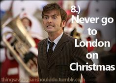 Things a Whovian should never do: Go to London on Christmas.or actually SHOULD do because it is likely the Doctor will end up there =); Doctor Who Doctor Who, 10th Doctor, Bae, Don't Blink, Torchwood, Geronimo, David Tennant, Dr Who, Superwholock
