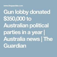 Gun lobby donated $350,000 to Australian political parties in a year | Australia news | The Guardian