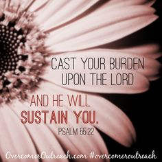 Cast your burden upon the Lord and He will sustain you.  Psalm 55:22