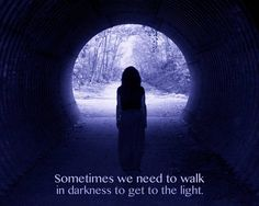 Sometimes we need to walk in darkness to get to the light.