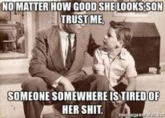 Image result for No Matter How Good She Looks Someone Somewhere is Tired Of Her Shit