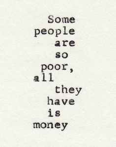 Experience, wisdom, relationships, communication, thankfulness... These things are all more important than money. More