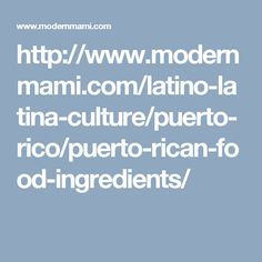 http://www.modernmami.com/latino-latina-culture/puerto-rico/puerto-rican-food-ingredients/