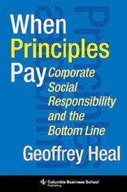 When Principles Pay: Corporate Social Responsibility and the Bottom Line by Geoffrey Heal (Columbia Business School Publishing, Business And Economics, Business School, Ideas Principales, Innovative Research, Credit Agencies, Corporate Social Responsibility, Thing 1, Denial, Il Piccolo Principe